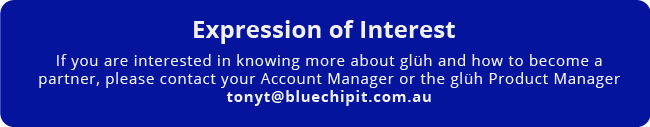Expression of Interest. If you are interested in knowing more about glüh and how to become a partner, please contact your Account Manager or the glüh Product Manager tonyt@bluechipit.com.au